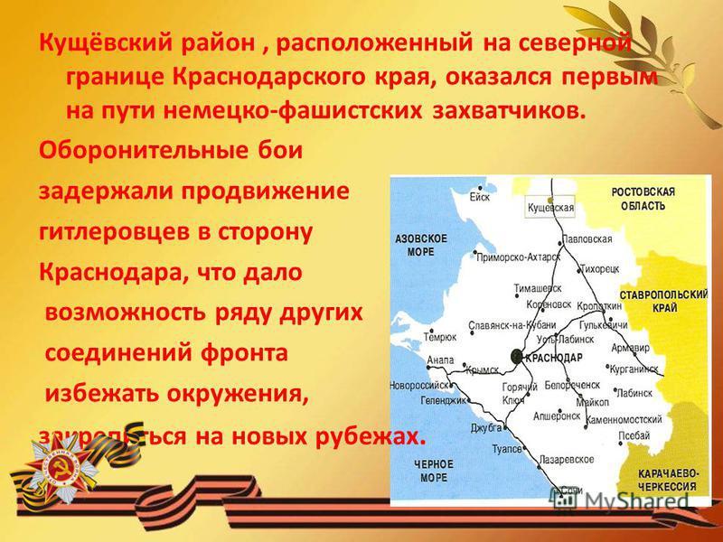 Кущёвский район, расположенный на северной границе Краснодарского края, оказался первым на пути немецко-фашистских захватчиков. Оборонительные бои задержали продвижение гитлеровцев в сторону Краснодара, что дало возможность ряду других соединений фро