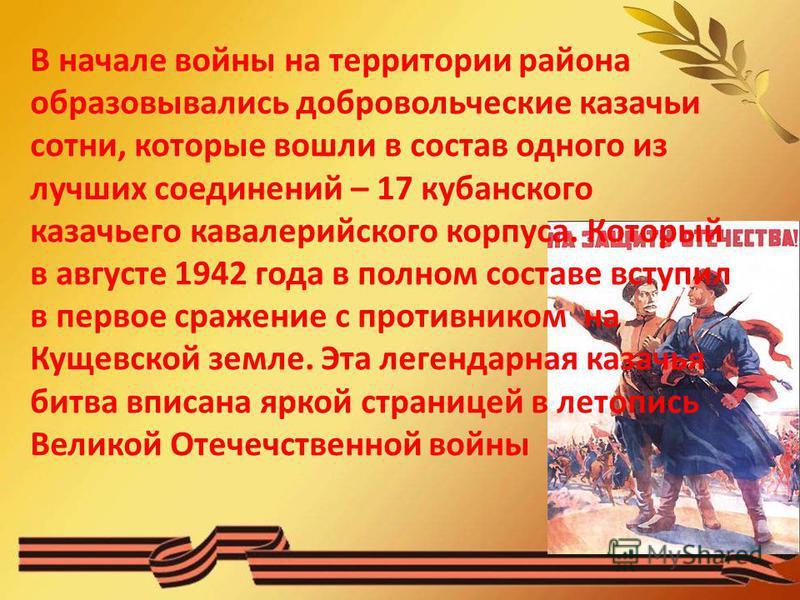 В начале войны на территории района образовывались добровольческие казачьи сотни, которые вошли в состав одного из лучших соединений – 17 кубанского казачьего кавалерийского корпуса. Который в августе 1942 года в полном составе вступил в первое сраже