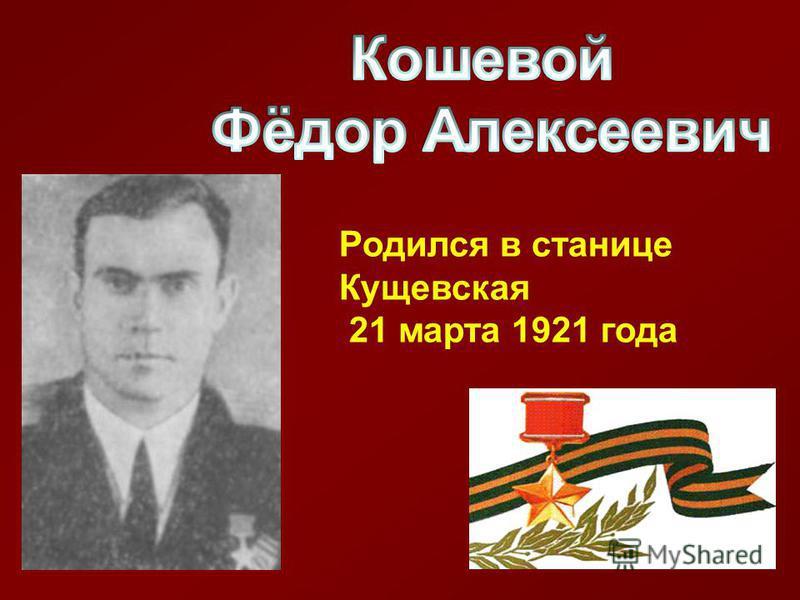 Родился в станице Кущевская 21 марта 1921 года