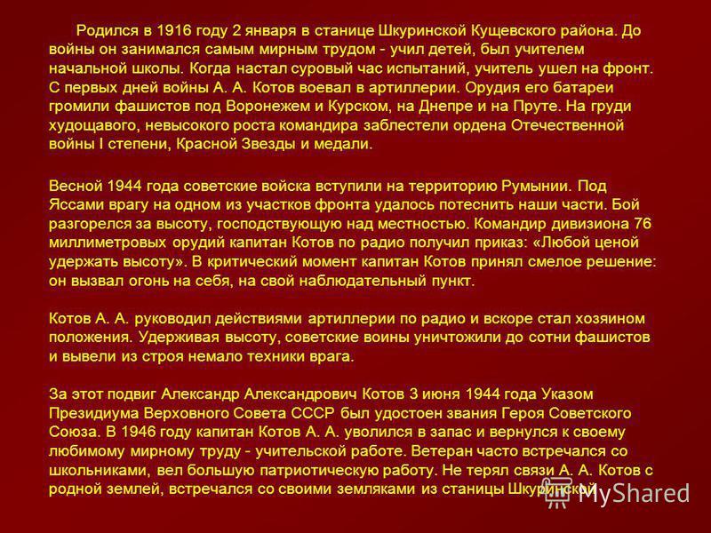 Родился в 1916 году 2 января в станице Шкуринской Кущевского района. До войны он занимался самым мирным трудом - учил детей, был учителем начальной школы. Когда настал суровый час испытаний, учитель ушел на фронт. С первых дней войны А. А. Котов воев
