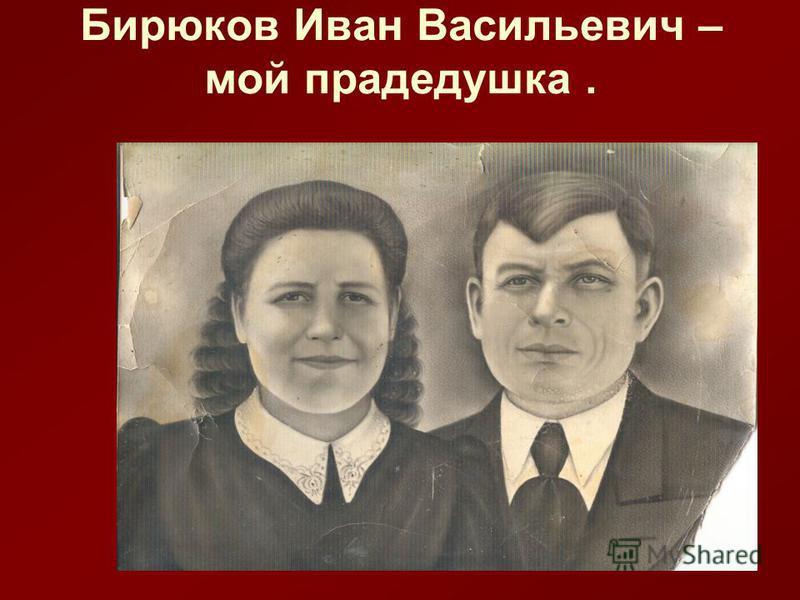 Бирюков Иван Васильевич – мой прадедушка.