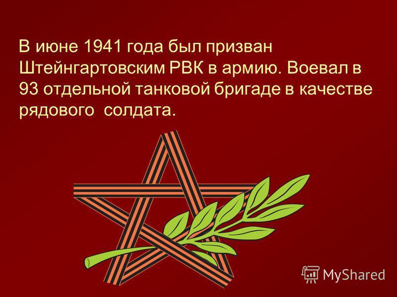 В июне 1941 года был призван Штейнгартовским РВК в армию. Воевал в 93 отдельной танковой бригаде в качестве рядового солдата.