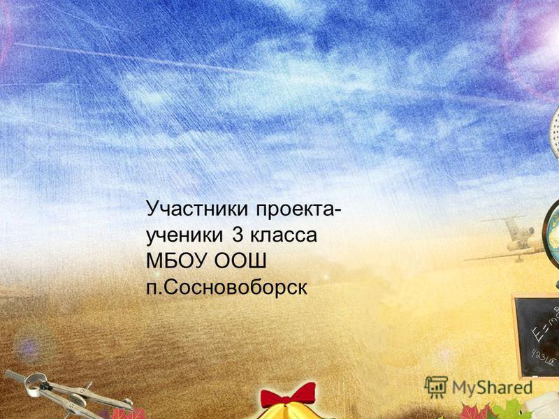 Участники проекта- ученики 3 класса МБОУ ООШ п.Сосновоборск