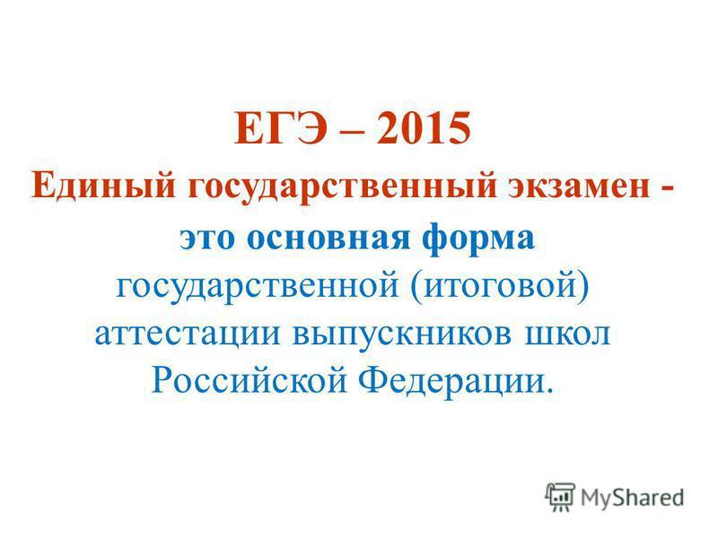 ЕГЭ – 2015 Единый государственный экзамен - это основная форма государственной (итоговой) аттестации выпускников школ Российской Федерации.