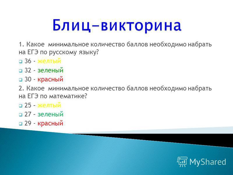 1. Какое минимальное количество баллов необходимо набрать на ЕГЭ по русскому языку? 36 - желтый 32 - зеленый 30 - красный 2. Какое минимальное количество баллов необходимо набрать на ЕГЭ по математике? 25 – желтый 27 – зеленый 29 - красный