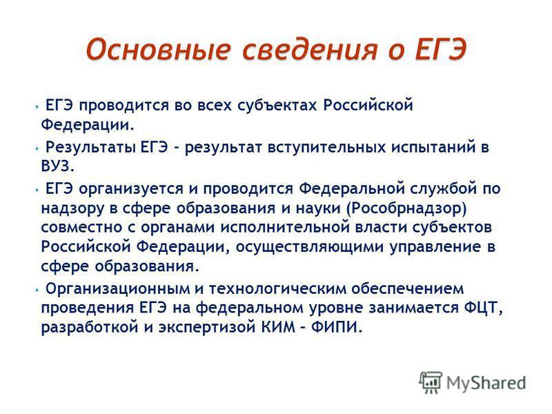 ЕГЭ проводится во всех субъектах Российской Федерации. Результаты ЕГЭ - результат вступительных испытаний в ВУЗ. ЕГЭ организуется и проводится Федеральной службой по надзору в сфере образования и науки (Рособрнадзор) совместно с органами исполнительн