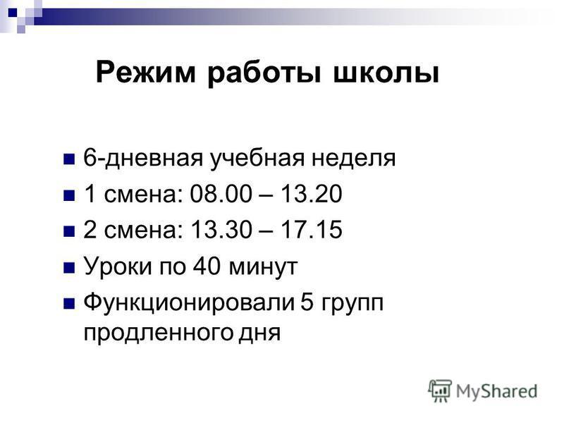 Режим работы школы 6-дневная учебная неделя 1 смена: 08.00 – 13.20 2 смена: 13.30 – 17.15 Уроки по 40 минут Функционировали 5 групп продленного дня