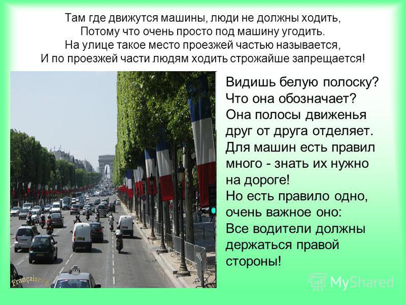 Там где движутся машины, люди не должны ходить, Потому что очень просто под машину угодить. На улице такое место проезжей частью называется, И по проезжей части людям ходить строжайше запрещается! Видишь белую полоску? Что она обозначает? Она полосы