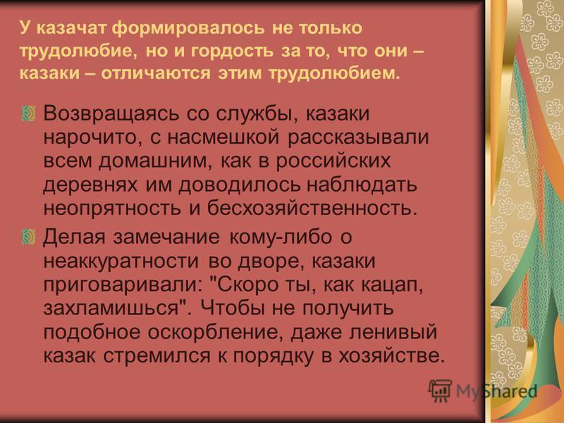 У казачат формировалось не только трудолюбие, но и гордость за то, что они – казаки – отличаются этим трудолюбием. Возвращаясь со службы, казаки нарочито, с насмешкой рассказывали всем домашним, как в российских деревнях им доводилось наблюдать неопр