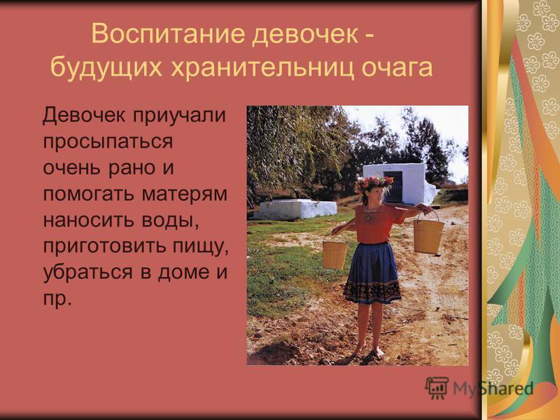 Воспитание девочек - будущих хранительниц очага Девочек приучали просыпаться очень рано и помогать матерям наносить воды, приготовить пищу, убраться в доме и пр.