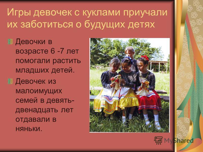 Игры девочек с куклами приучали их заботиться о будущих детях Девочки в возрасте 6 -7 лет помогали растить младших детей. Девочек из малоимущих семей в девять- двенадцать лет отдавали в няньки.