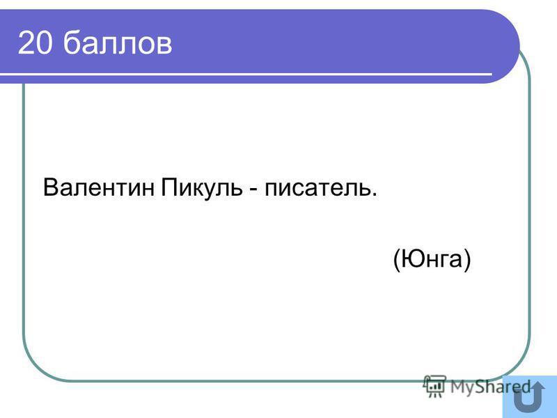 20 баллов Валентин Пикуль - писатель. (Юнга)