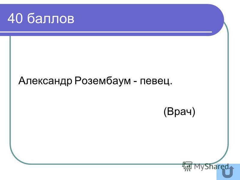 40 баллов Александр Розембаум - певец. (Врач)