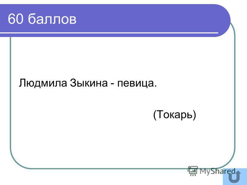 60 баллов Людмила Зыкина - певица. (Токарь)
