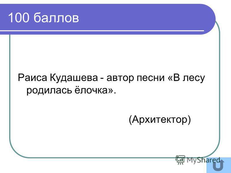 100 баллов Раиса Кудашева - автор песни «В лесу родилась ёлочка». (Архитектор)