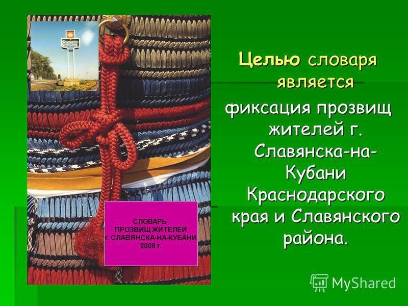 Целью словаря является фиксация прозвищ жителей г. Славянска-на- Кубани Краснодарского края и Славянского района. СЛОВАРЬ ПРОЗВИЩ ЖИТЕЛЕЙ г. СЛАВЯНСКА-НА-КУБАНИ 2008 г.
