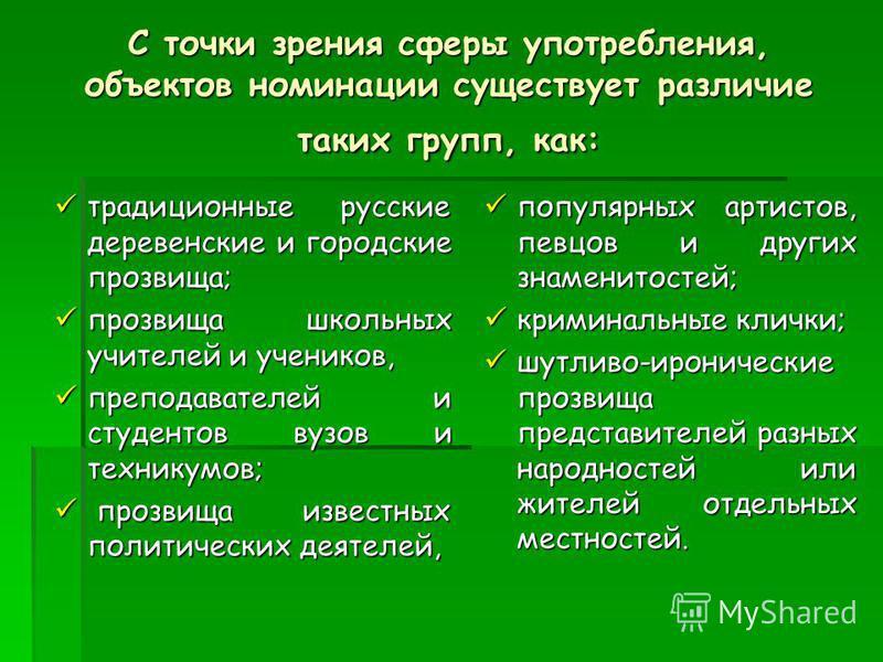С точки зрения сферы употребления, объектов номинации существует различие таких групп, как: традиционные русские деревенские и городские прозвища; традиционные русские деревенские и городские прозвища; прозвища школьных учителей и учеников, прозвища