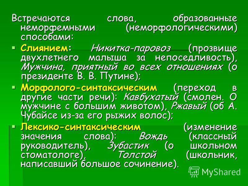 Встречаются слова, образованные неморфемными (неморфологическими) способами: Слиянием: Никитка-паровоз (прозвище двухлетнего малыша за непоседливость), Мужчина, приятный во всех отношениях (о президенте В. В. Путине); Слиянием: Никитка-паровоз (прозв