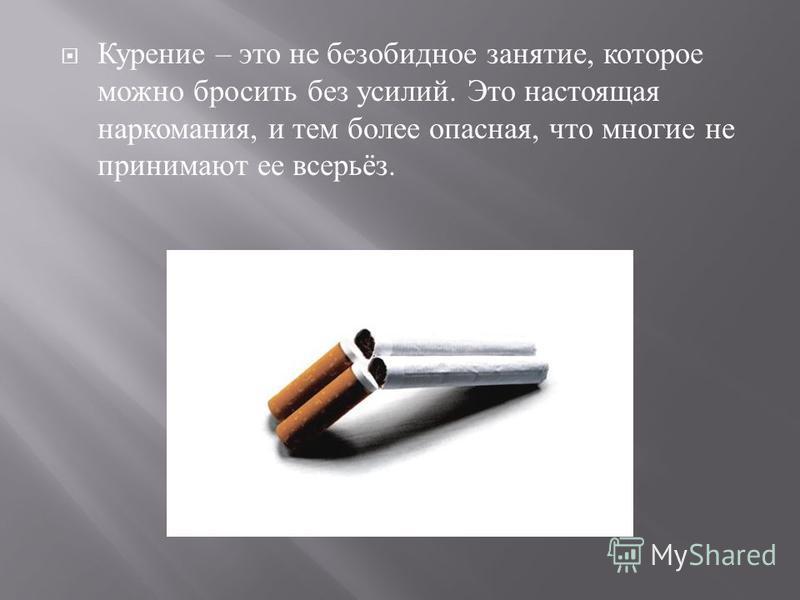 Курение – это не безобидное занятие, которое можно бросить без усилий. Это настоящая наркомания, и тем более опасная, что многие не принимают ее всерьёз.