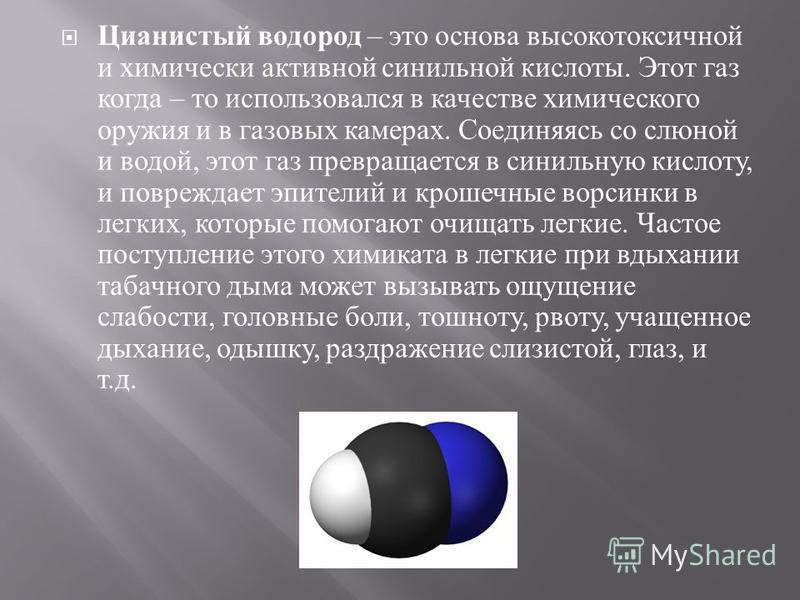 Цианистый водород – это основа высокотоксичной и химически активной синильной кислоты. Этот газ когда – то использовался в качестве химического оружия и в газовых камерах. Соединяясь со слюной и водой, этот газ превращается в синильную кислоту, и пов