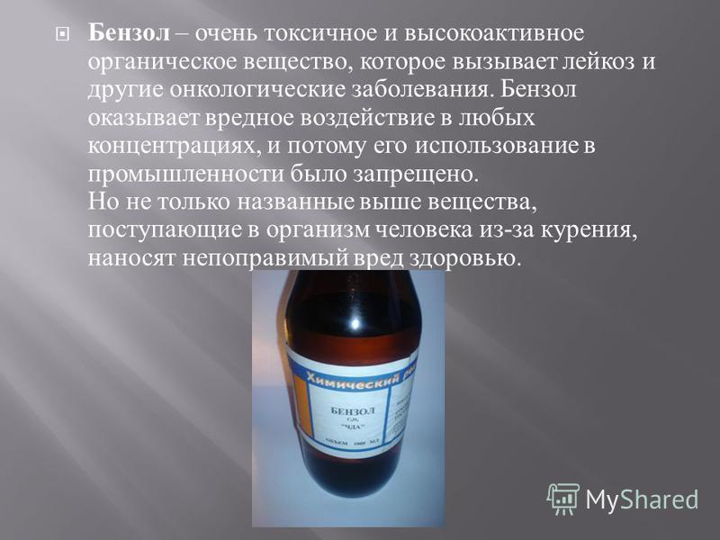 Бензол – очень токсичное и высокоактивное органическое вещество, которое вызывает лейкоз и другие онкологические заболевания. Бензол оказывает вредное воздействие в любых концентрациях, и потому его использование в промышленности было запрещено. Но н