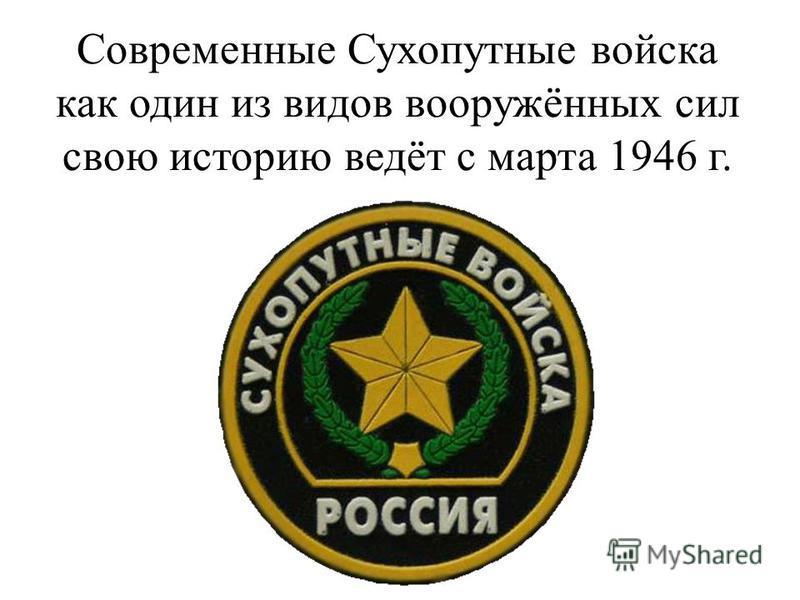 Современные Сухопутные войска как один из видов вооружённых сил свою историю ведёт с марта 1946 г.
