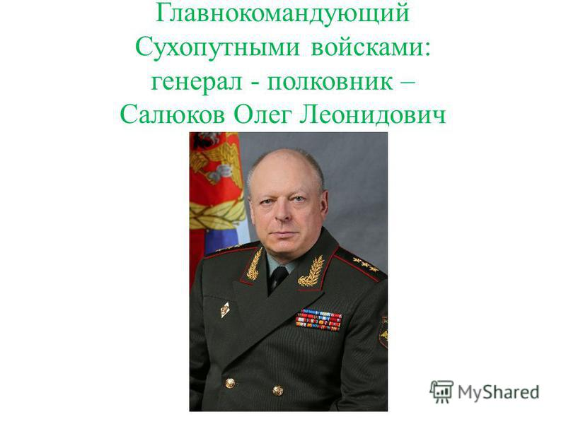 Главнокомандующий Сухопутными войсками: генерал - полковник – Салюков Олег Леонидович
