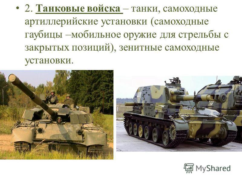 2. Танковые войска – танки, самоходные артиллерийские установки (самоходные гаубицы –мобильное оружие для стрельбы с закрытых позиций), зенитные самоходные установки.