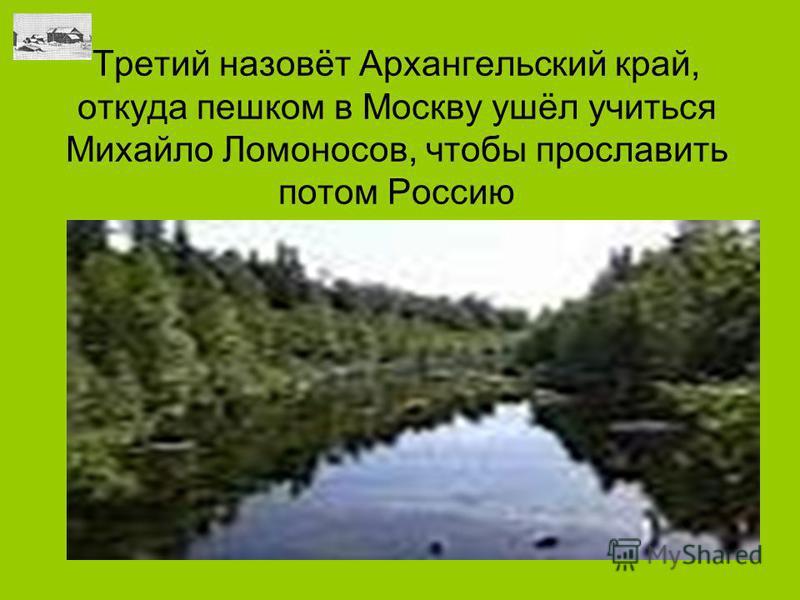 Третий назовёт Архангельский край, откуда пешком в Москву ушёл учиться Михайло Ломоносов, чтобы прославить потом Россию
