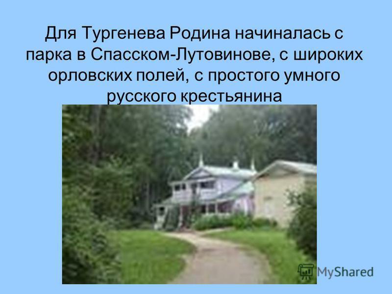 Для Тургенева Родина начиналась с парка в Спасском-Лутовинове, с широких орловских полей, с простого умного русского крестьянина