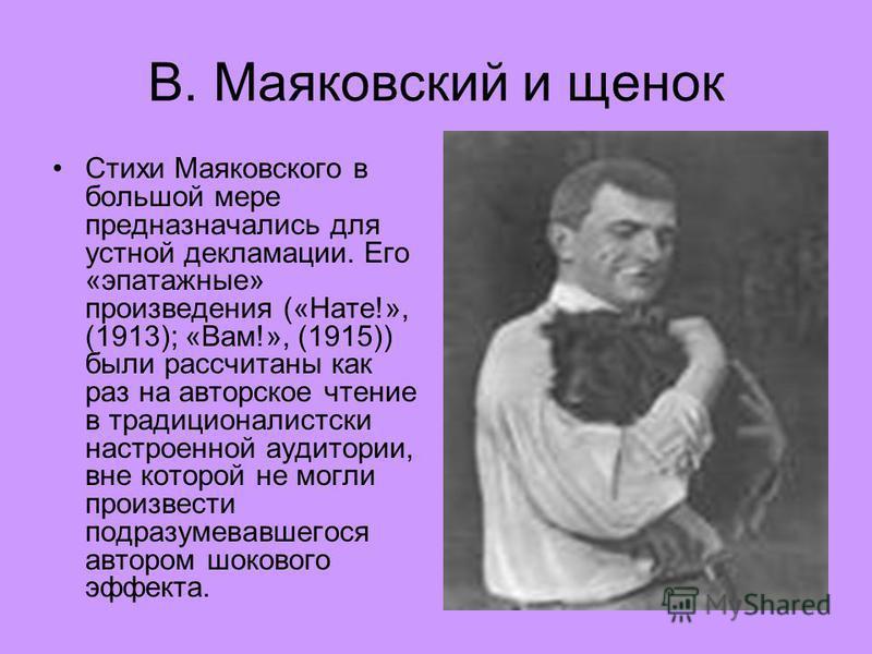 В. Маяковский и щенок Стихи Маяковского в большой мере предназначались для устной декламации. Его «эпатажные» произведения («Нате!», (1913); «Вам!», (1915)) были рассчитаны как раз на авторское чтение в традиционалистский настроенной аудитории, вне к
