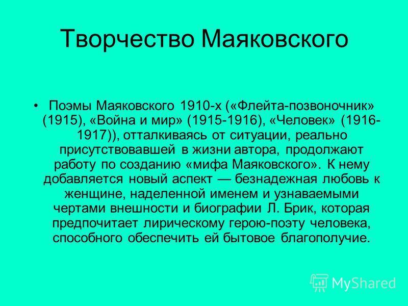 Творчество Маяковского Поэмы Маяковского 1910-х («Флейта-позвоночник» (1915), «Война и мир» (1915-1916), «Человек» (1916- 1917)), отталкиваясь от ситуации, реально присутствовавшей в жизни автора, продолжают работу по созданию «мифа Маяковского». К н