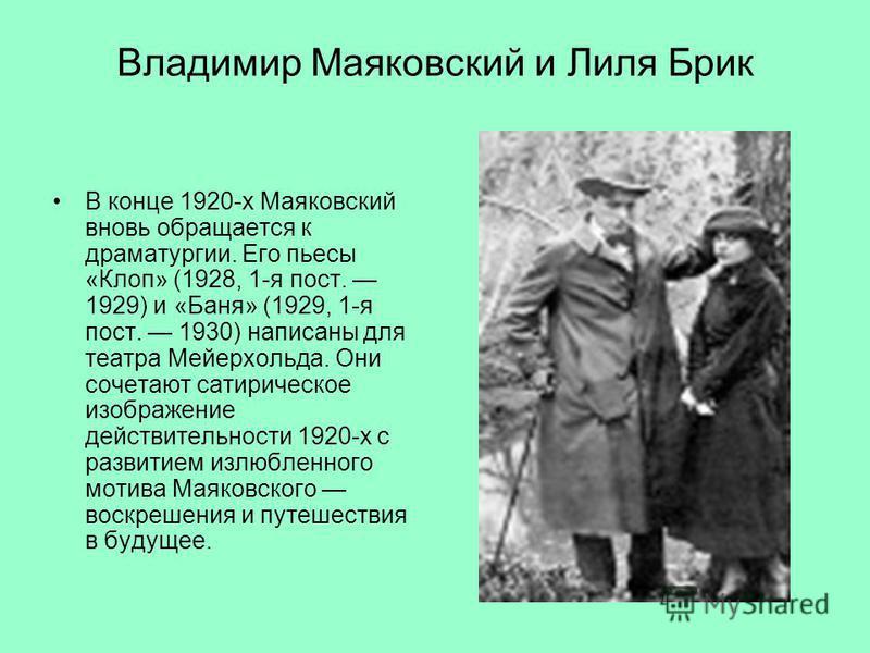 Владимир Маяковский и Лиля Брик В конце 1920-х Маяковский вновь обращается к драматургии. Его пьесы «Клоп» (1928, 1-я пост. 1929) и «Баня» (1929, 1-я пост. 1930) написаны для театра Мейерхольда. Они сочетают сатирическое изображение действительности