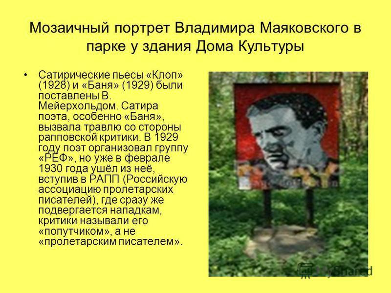 Мозаичный портрет Владимира Маяковского в парке у здания Дома Культуры Сатирические пьесы «Клоп» (1928) и «Баня» (1929) были поставлены В. Мейерхольдом. Сатира поэта, особенно «Баня», вызвала травлю со стороны рапповской критики. В 1929 году поэт орг