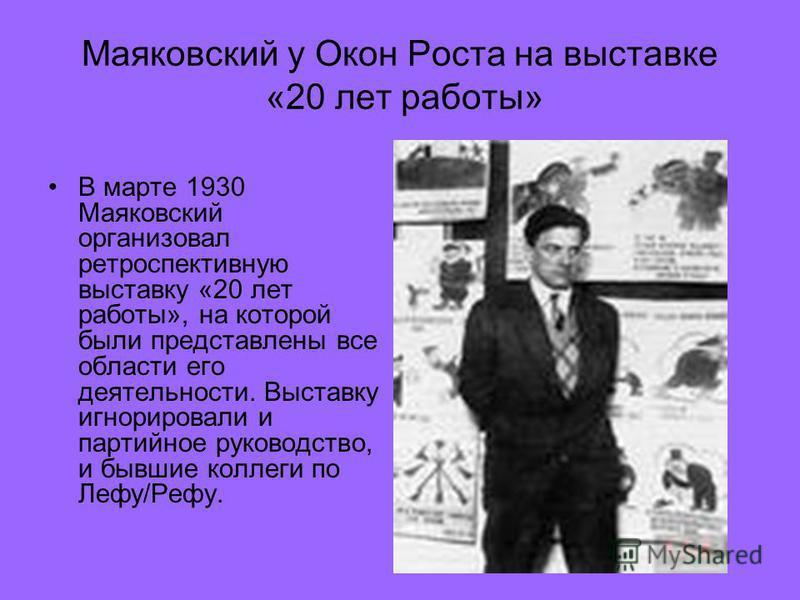 Маяковский у Окон Роста на выставке «20 лет работы» В марте 1930 Маяковский организовал ретроспективную выставку «20 лет работы», на которой были представлены все области его деятельности. Выставку игнорировали и партийное руководство, и бывшие колле