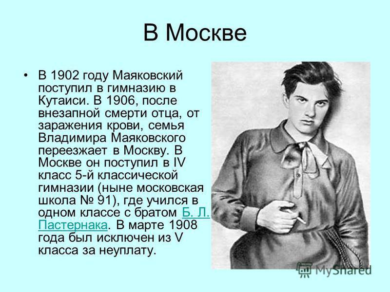 В Москве В 1902 году Маяковский поступил в гимназию в Кутаиси. В 1906, после внезапной смерти отца, от заражения крови, семья Владимира Маяковского переезжает в Москву. В Москве он поступил в IV класс 5-й классической гимназии (ныне московская школа