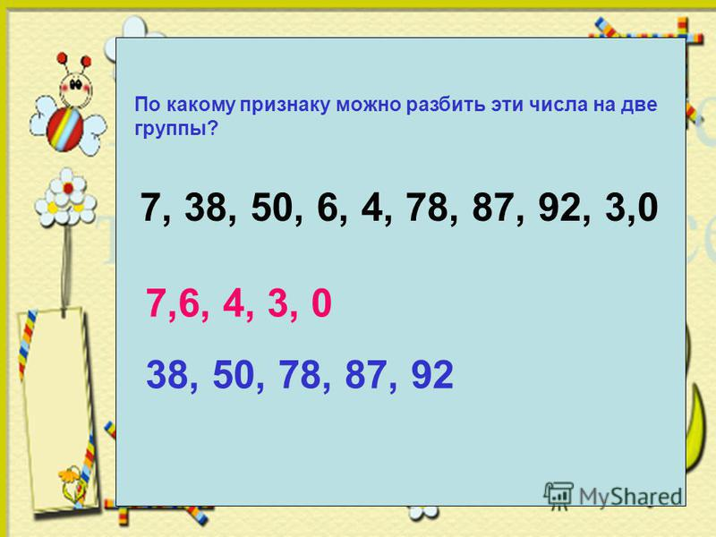 По какому признаку можно разбить эти числа на две группы? 7, 38, 50, 6, 4, 78, 87, 92, 3,0 7,6, 4, 3, 0 38, 50, 78, 87, 92