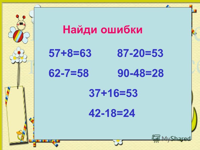 Найди ошибки 57+8=63 87-20=53 62-7=58 90-48=28 37+16=53 42-18=24