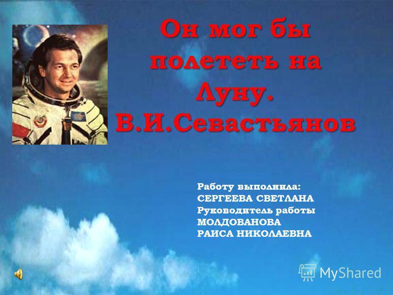 Он мог бы полететь на Луну. В.И.Севастьянов Работу выполнила: СЕРГЕЕВА СВЕТЛАНА Руководитель работы МОЛДОВАНОВА РАИСА НИКОЛАЕВНА