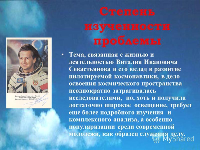 Степень изученности проблемы Тема, связанная с жизнью и деятельностью Виталия Ивановича Севастьянова и его вклад в развитие пилотируемой космонавтики, в дело освоения космического пространства неоднократно затрагивалась исследователями, но, хоть и по
