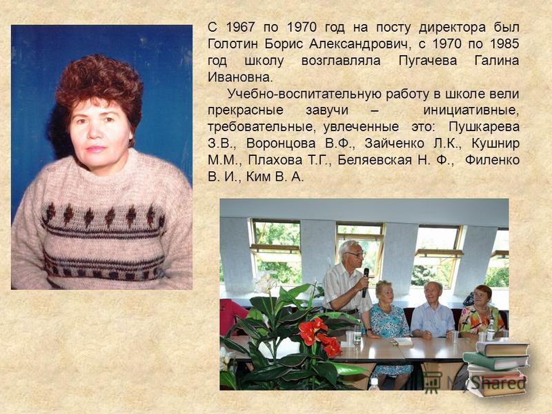 С 1967 по 1970 год на посту директора был Голотин Борис Александрович, с 1970 по 1985 год школу возглавляла Пугачева Галина Ивановна. Учебно-воспитательную работу в школе вели прекрасные завучи – инициативные, требовательные, увлеченные это: Пушкарев