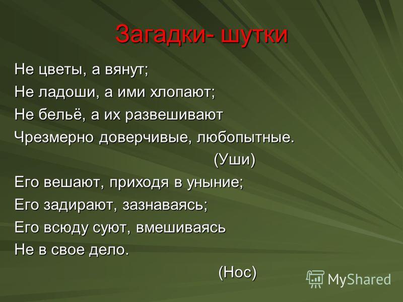 Загадки- шутки Не цветы, а вянут; Не ладоши, а ими хлопают; Не бельё, а их развешивают Чрезмерно доверчивые, любопытные. (Уши) (Уши) Его вешают, приходя в уныние; Его задирают, зазнаваясь; Его всюду суют, вмешиваясь Не в свое дело. (Нос) (Нос)