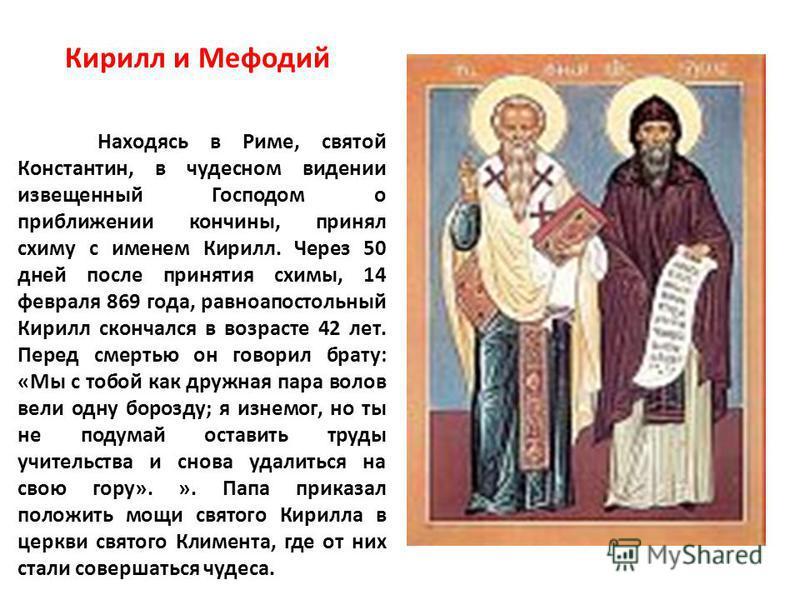 Кирилл и Мефодий Находясь в Риме, святой Константин, в чудесном видении извещенный Господом о приближении кончины, принял схиму с именем Кирилл. Через 50 дней после принятия схимы, 14 февраля 869 года, равноапостольный Кирилл скончался в возрасте 42