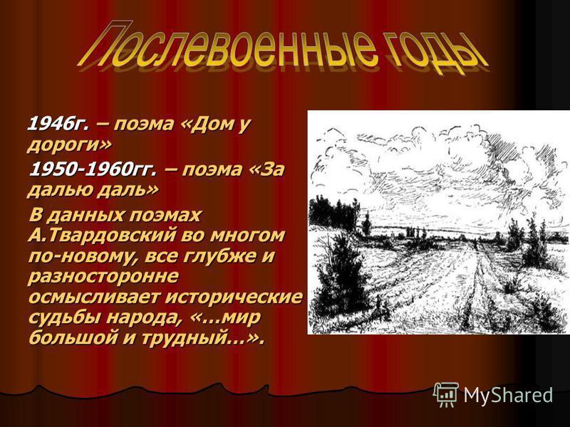1946 г. – поэма «Дом у дороги» 1950-1960 гг. – поэма «За далью даль» В данных поэмах А.Твардовский во многом по-новому, все глубже и разносторонне осмысливает исторические судьбы народа, «…мир большой и трудный…».