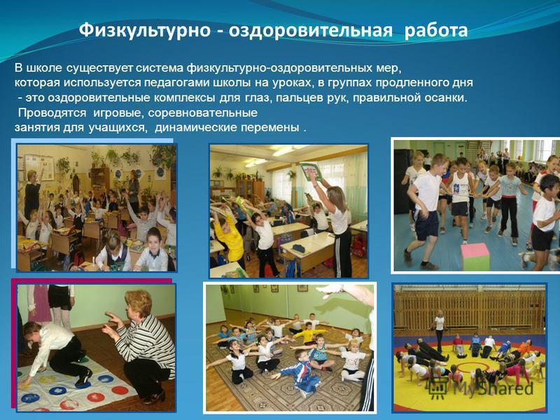 Физкультурно - оздоровительная работа В школе существует система физкультурно-оздоровительных мер, которая используется педагогами школы на уроках, в группах продленного дня - это оздоровительные комплексы для глаз, пальцев рук, правильной осанки. Пр