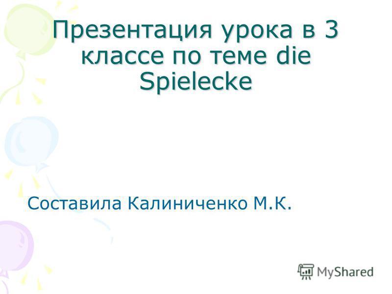 Презентация урока в 3 классе по теме die Spielecke Составила Калиниченко М.К.
