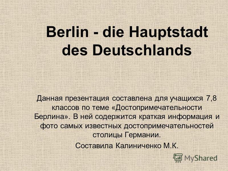 Berlin - die Hauptstadt des Deutschlands Данная презентация составлена для учащихся 7,8 классов по теме «Достопримечательности Берлина». В ней содержится краткая информация и фото самых известных достопримечательностей столицы Германии. Составила Кал
