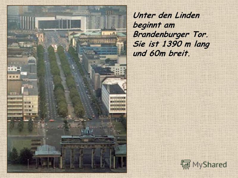 Unter den Linden beginnt am Brandenburger Tor. Sie ist 1390 m lang und 60m breit.