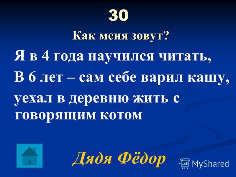 30 Как меня зовут? Я в 4 года научился читать, В 6 лет – сам себе варил кашу, уехал в деревню жить с говорящим котом Дядя Фёдор