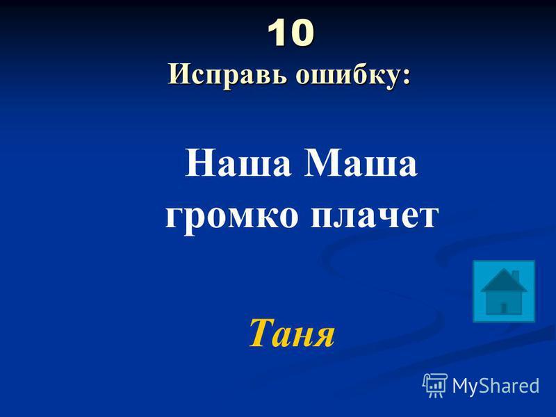 10 Исправь ошибку: 10 Исправь ошибку: Наша Маша громко плачет Таня